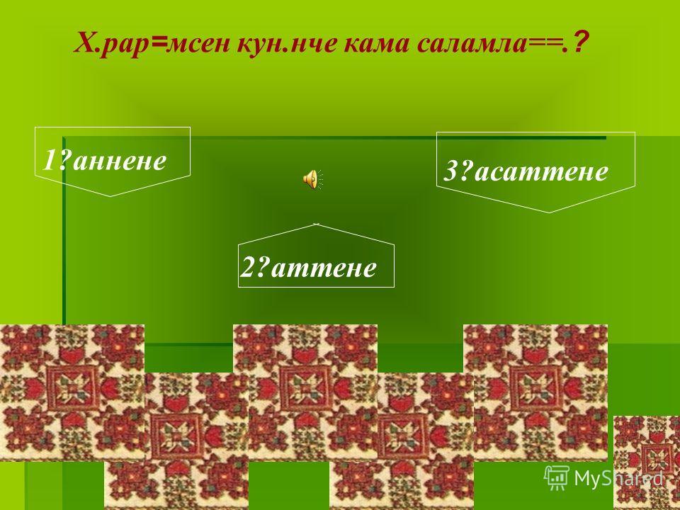 Х.рар=мсен кун.нче кама саламла==.? 1?аннене 2?аттене 3?асаттене