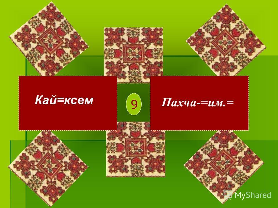Кай=ксем Пахча-=им.= 9