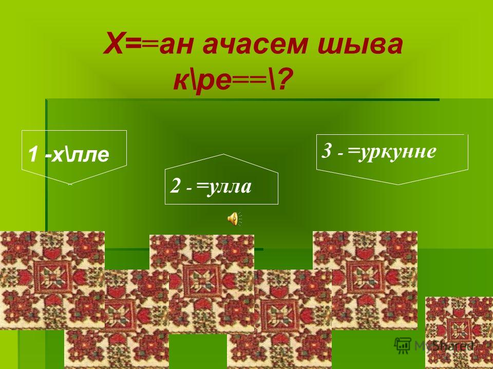 Х==ан ачасем шыва к\ре==\? 1 -х\лле 2 - =улла 3 - =уркунне