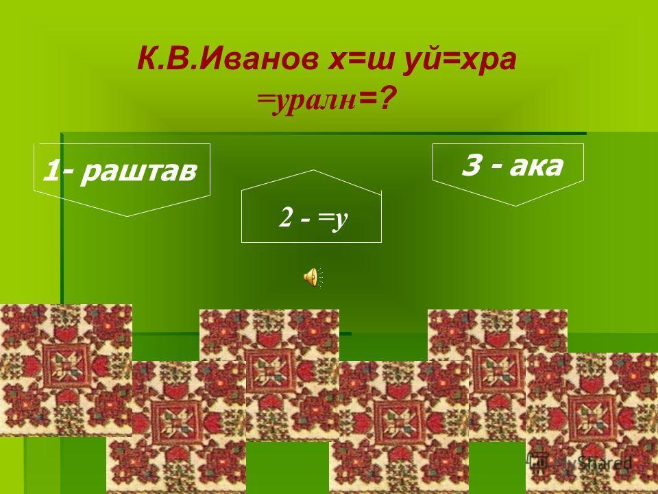 К.В.Иванов х=ш уй=хра =уралн=? 1- раштав 2 - =у 3 - ака