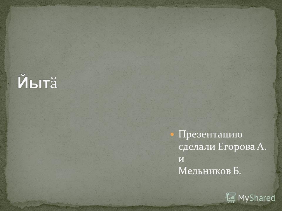Презентацию сделали Егорова А. и Мельников Б.