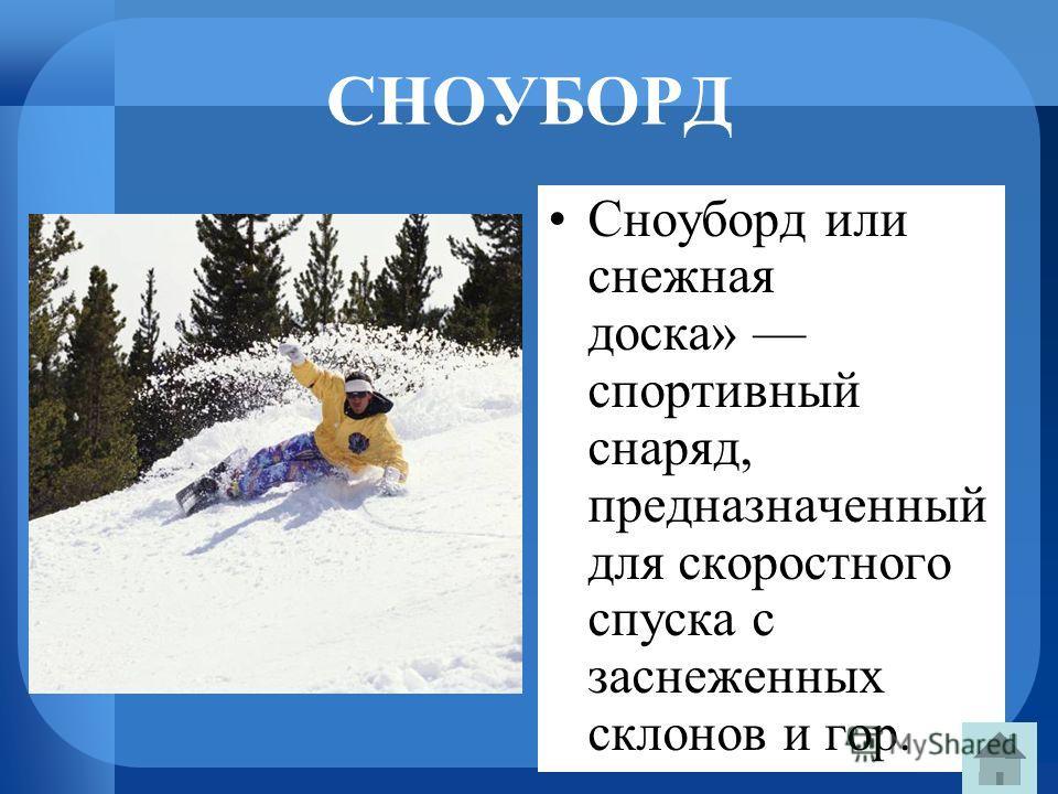 СНОУБОРД Сноуборд или снежная доска» спортивный снаряд, предназначенный для скоростного спуска с заснеженных склонов и гор.