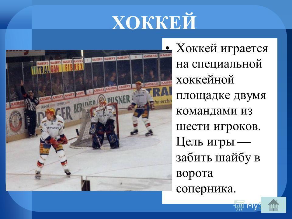 ХОККЕЙ Хоккей играется на специальной хоккейной площадке двумя командами из шести игроков. Цель игры забить шайбу в ворота соперника.