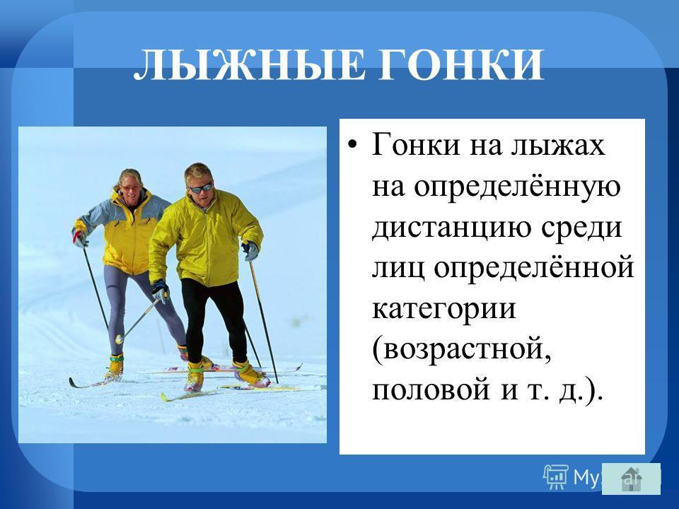 ЛЫЖНЫЕ ГОНКИ Гонки на лыжах на определённую дистанцию среди лиц определённой категории (возрастной, половой и т. д.).