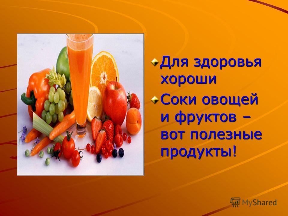 Для здоровья хороши Соки овощей и фруктов – вот полезные продукты!