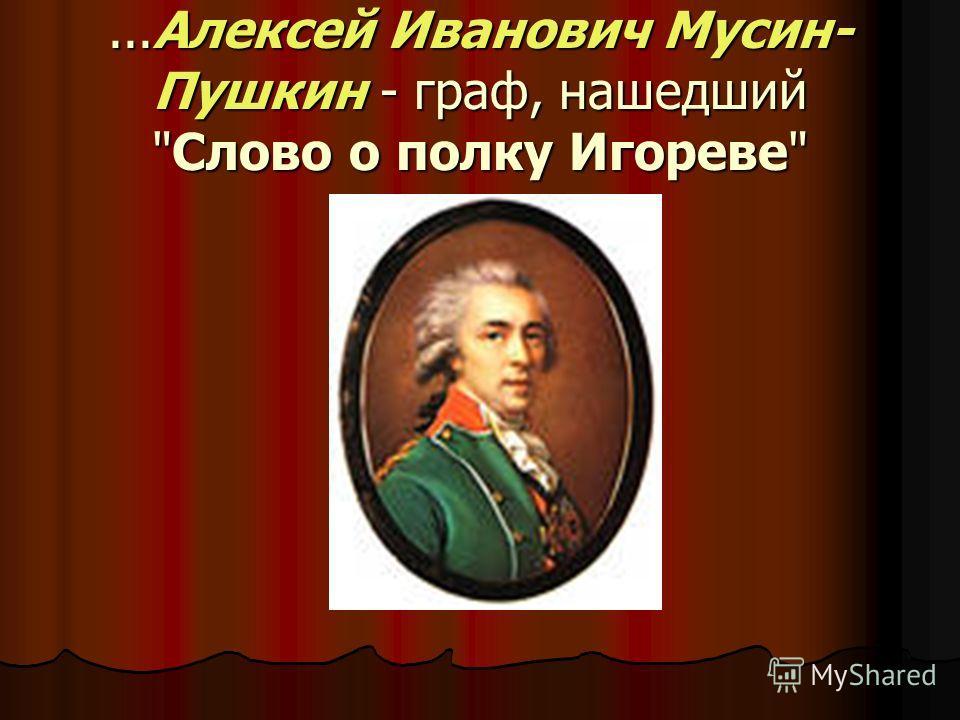 ...Алексей Иванович Мусин- Пушкин - граф, нашедший Слово о полку Игореве