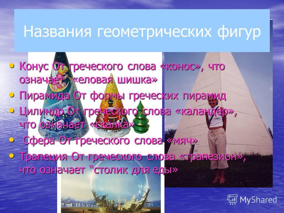 Названия геометрических фигур Конус От греческого слова «конос», что означает «еловая шишка» Конус От греческого слова «конос», что означает «еловая шишка» Пирамида От формы греческих пирамид Пирамида От формы греческих пирамид Цилиндр От греческого