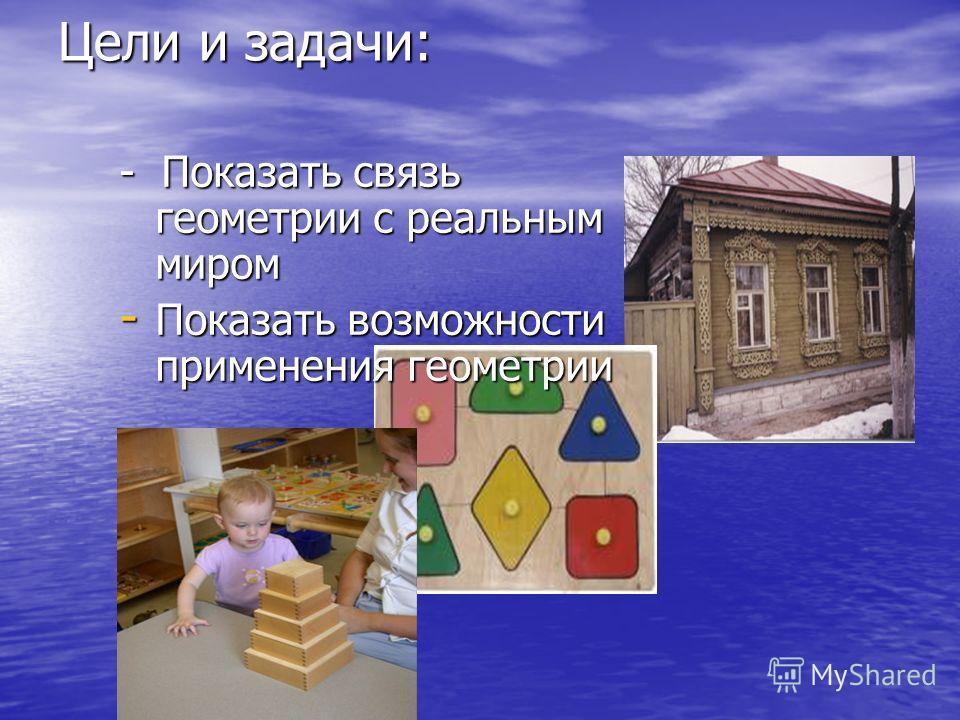 Цели и задачи: - Показать связь геометрии с реальным миром -П-П-П-Показать возможности применения геометрии