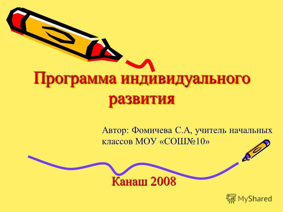 Программа индивидуального развития Автор: Фомичева С.А, учитель начальных классов МОУ «СОШ10» Канаш 2008