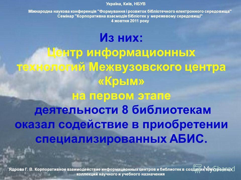 Из них: Центр информационных технологий Межвузовского центра «Крым» на первом этапе деятельности 8 библиотекам оказал содействие в приобретении специализированных АБИС. Ядрова Г. В. Корпоративное взаимодействие информационных центров и библиотек в со