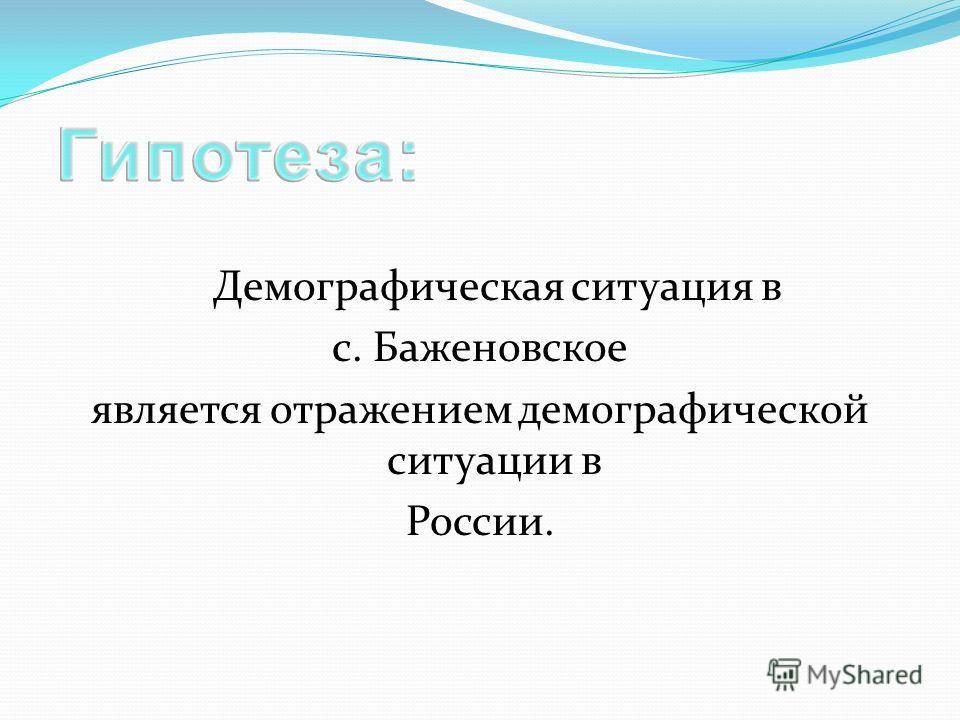 Демографическая ситуация в с. Баженовское является отражением демографической ситуации в России.