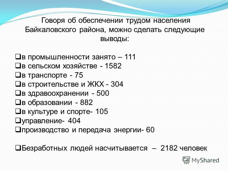 Говоря об обеспечении трудом населения Байкаловского района, можно сделать следующие выводы: в промышленности занято – 111 в сельском хозяйстве - 1582 в транспорте - 75 в строительстве и ЖКХ - 304 в здравоохранении - 500 в образовании - 882 в культур