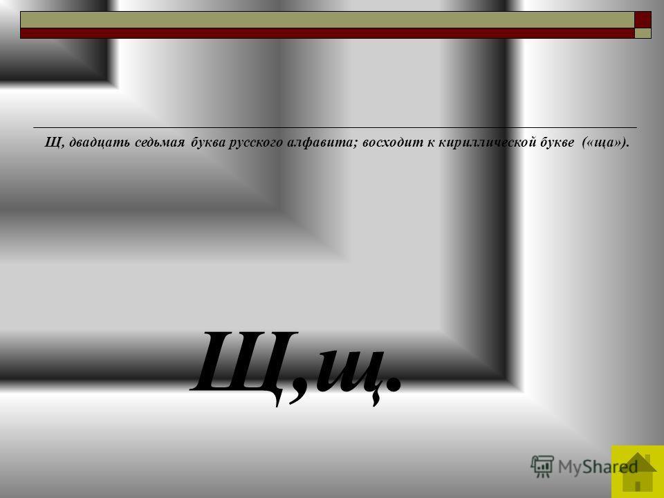Щ,щ. Щ, двадцать седьмая буква русского алфавита; восходит к кириллической букве («ща»).