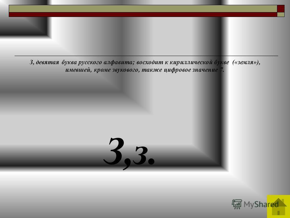 З,з. З, девятая буква русского алфавита; восходит к кириллической букве («земля»), имевшей, кроме звукового, также цифровое значение 7.