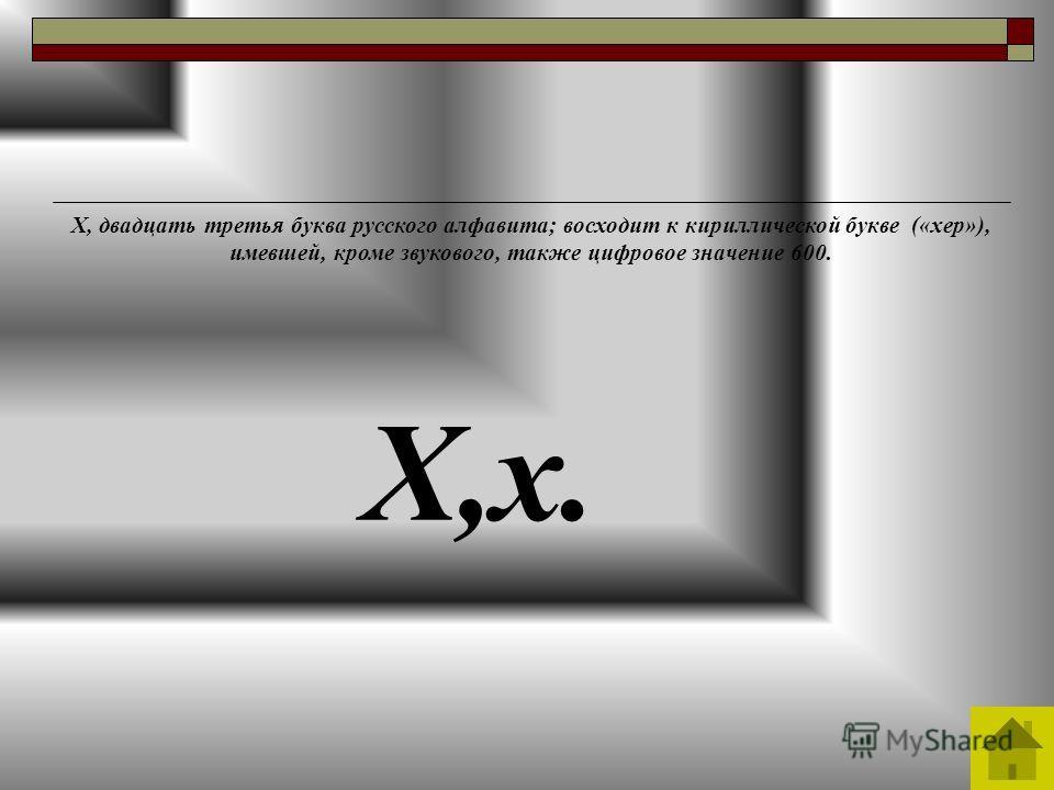 Х,х. Х, двадцать третья буква русского алфавита; восходит к кириллической букве («хер»), имевшей, кроме звукового, также цифровое значение 600.