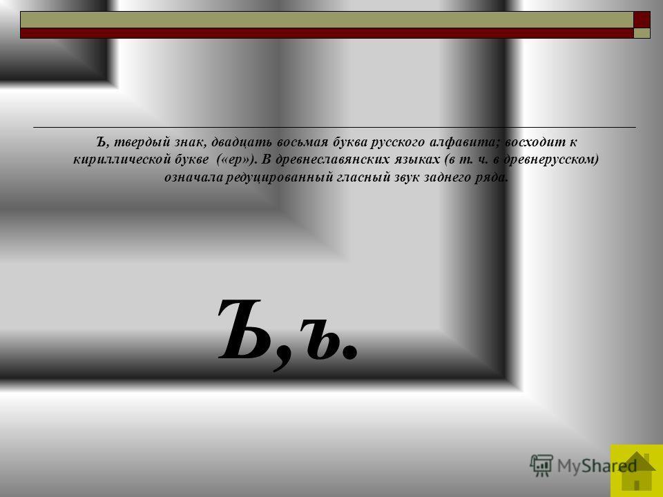 Ъ,ъ. Ъ, твердый знак, двадцать восьмая буква русского алфавита; восходит к кириллической букве («ер»). В древнеславянских языках (в т. ч. в древнерусском) означала редуцированный гласный звук заднего ряда.