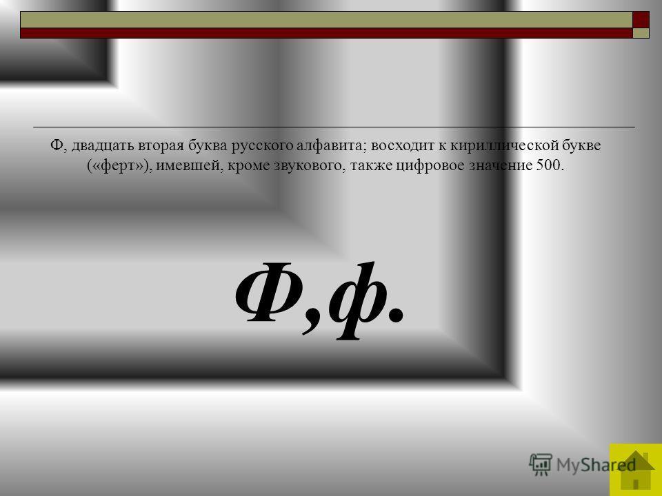 Ф,ф. Ф, двадцать вторая буква русского алфавита; восходит к кириллической букве («ферт»), имевшей, кроме звукового, также цифровое значение 500.