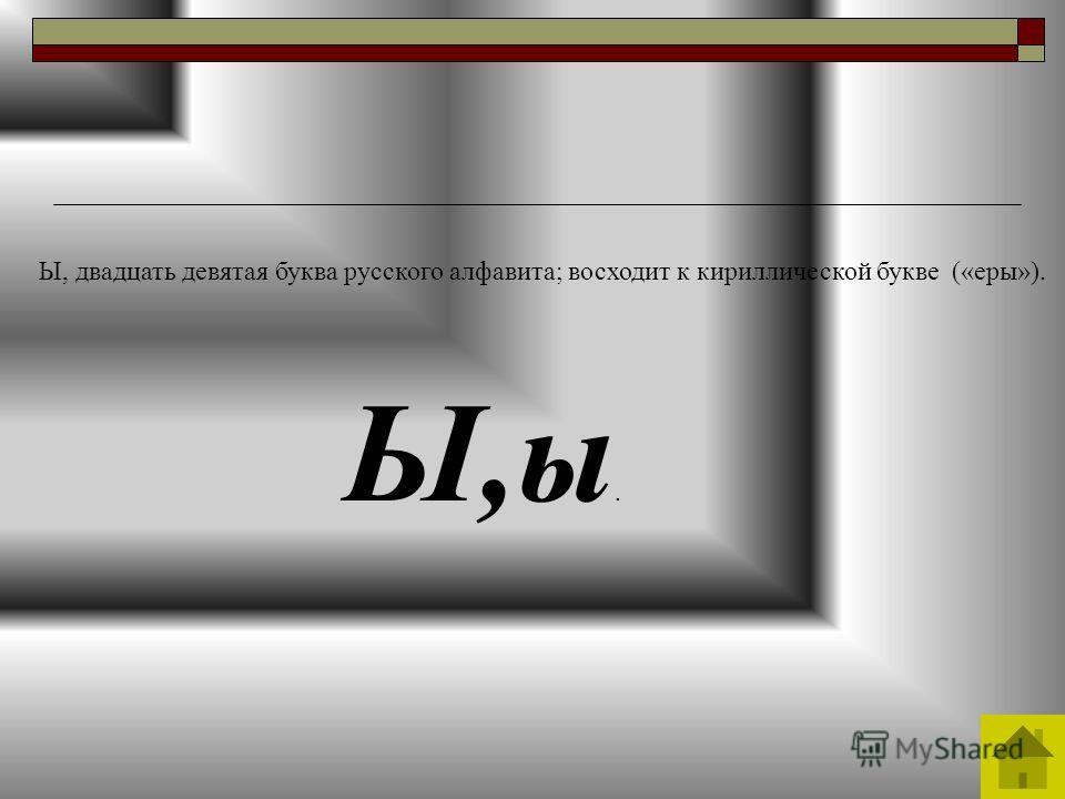 Ы,ы. Ы, двадцать девятая буква русского алфавита; восходит к кириллической букве («еры»).