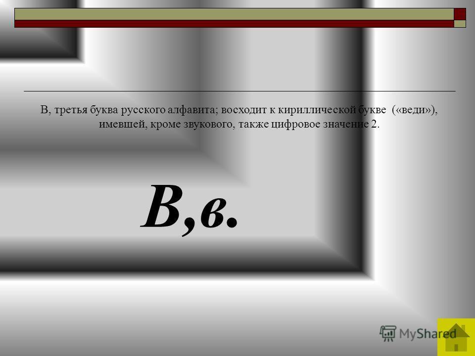 В,в. В, третья буква русского алфавита; восходит к кириллической букве («веди»), имевшей, кроме звукового, также цифровое значение 2.