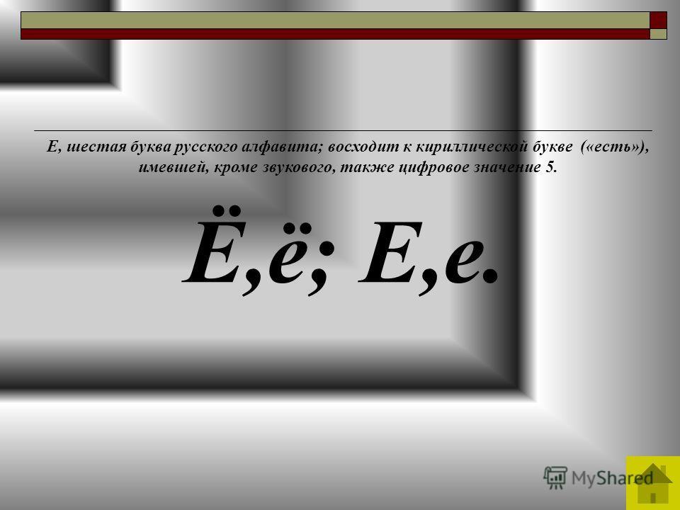 Е, шестая буква русского алфавита; восходит к кириллической букве («есть»), имевшей, кроме звукового, также цифровое значение 5. Ё,ё; Е,е.