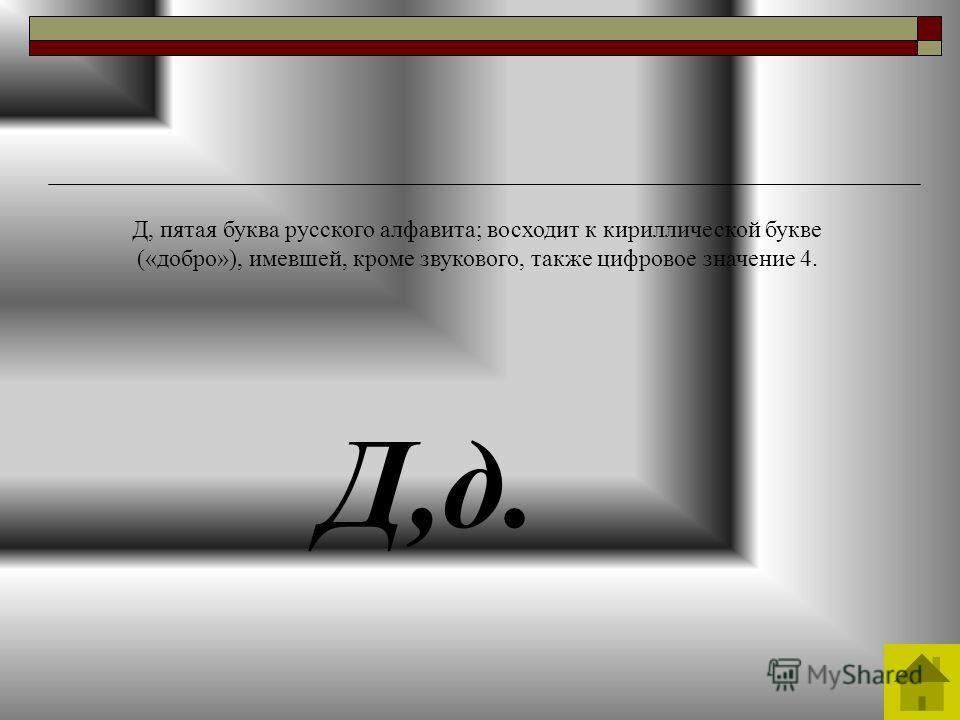Д,д. Д, пятая буква русского алфавита; восходит к кириллической букве («добро»), имевшей, кроме звукового, также цифровое значение 4.