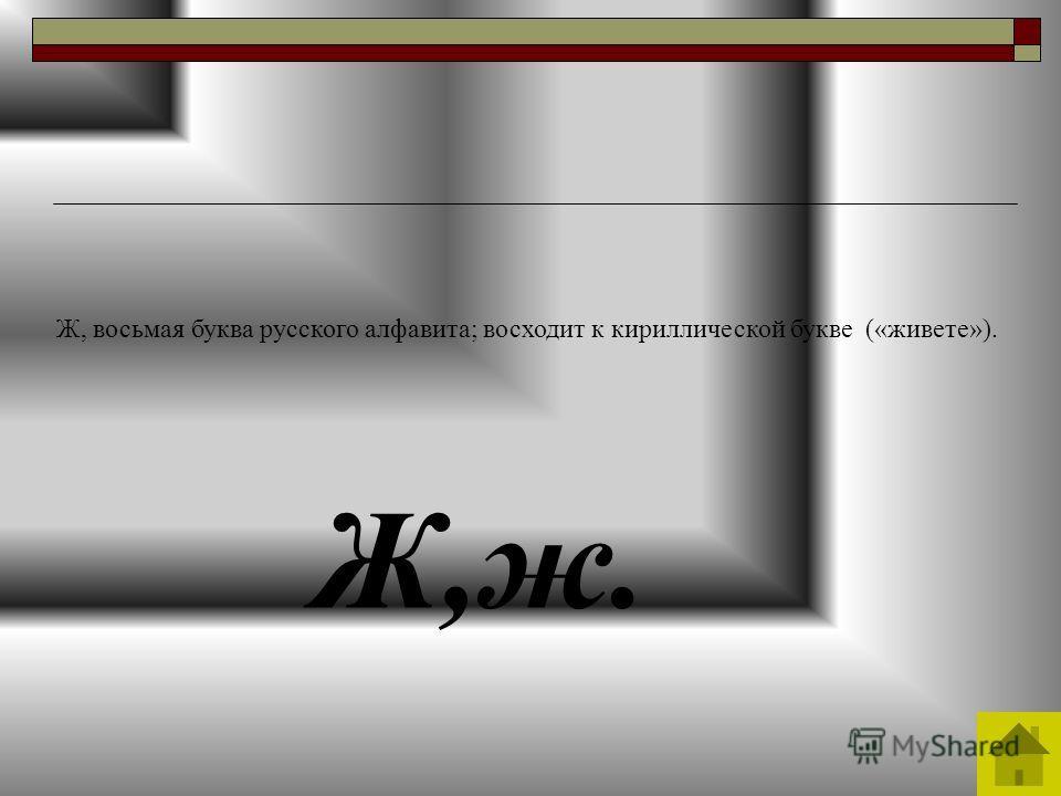 Ж,ж. Ж, восьмая буква русского алфавита; восходит к кириллической букве («живете»).