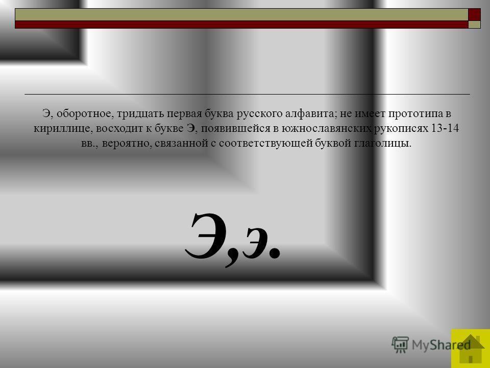 Э,э. Э, оборотное, тридцать первая буква русского алфавита; не имеет прототипа в кириллице, восходит к букве Э, появившейся в южнославянских рукописях 13-14 вв., вероятно, связанной с соответствующей буквой глаголицы.