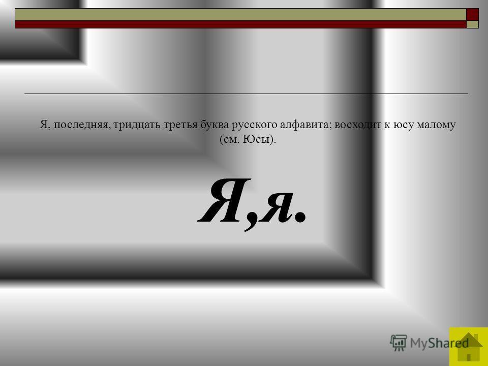 Я,я. Я, последняя, тридцать третья буква русского алфавита; восходит к юсу малому (см. Юсы).