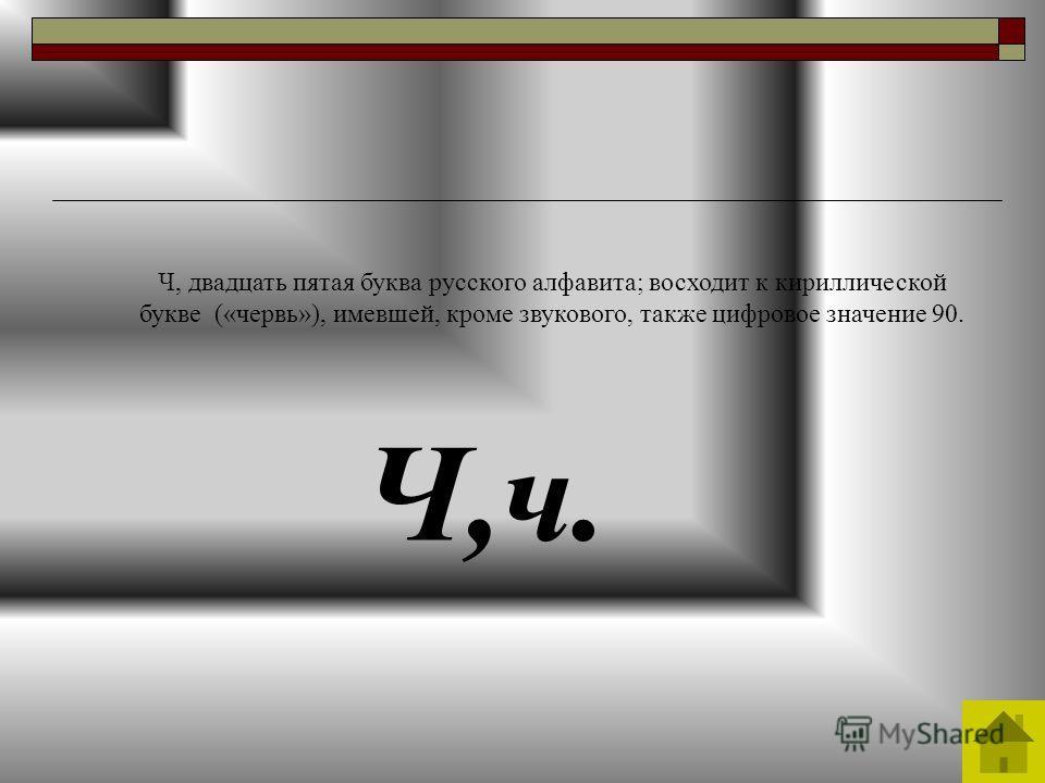 Ч,ч. Ч, двадцать пятая буква русского алфавита; восходит к кириллической букве («червь»), имевшей, кроме звукового, также цифровое значение 90.