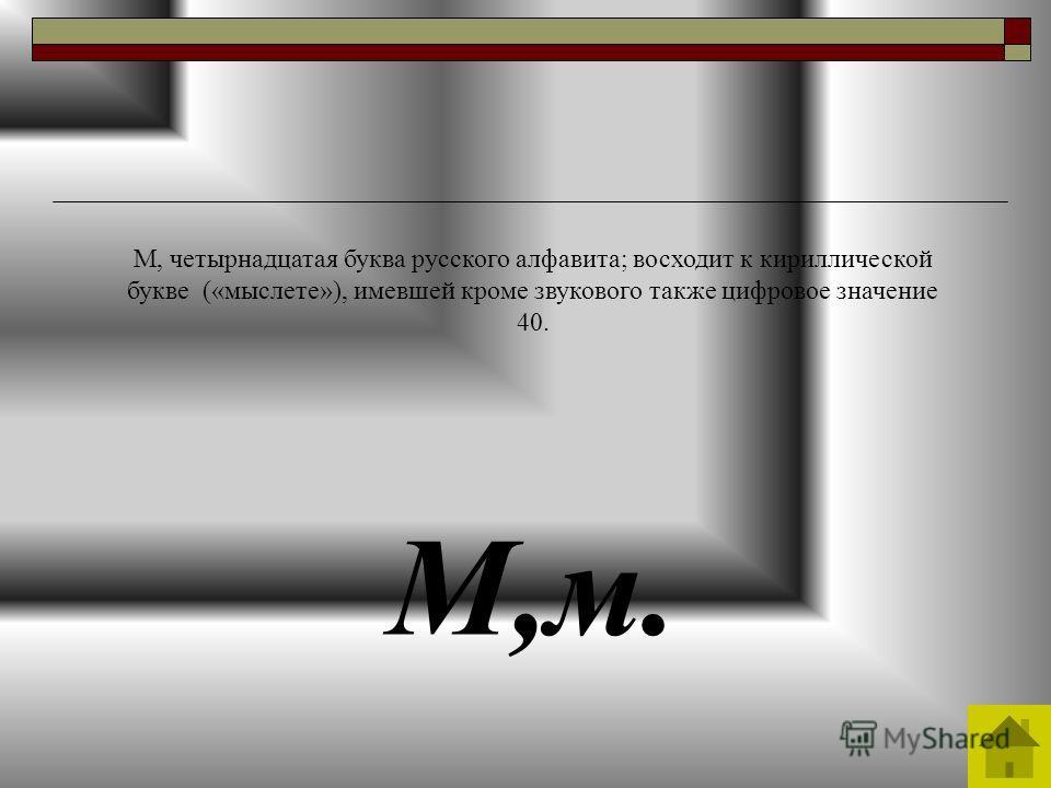 М,м. М, четырнадцатая буква русского алфавита; восходит к кириллической букве («мыслете»), имевшей кроме звукового также цифровое значение 40.