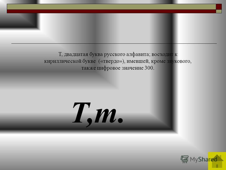 Т,т. Т, двадцатая буква русского алфавита; восходит к кириллической букве («твердо»), имевшей, кроме звукового, также цифровое значение 300.