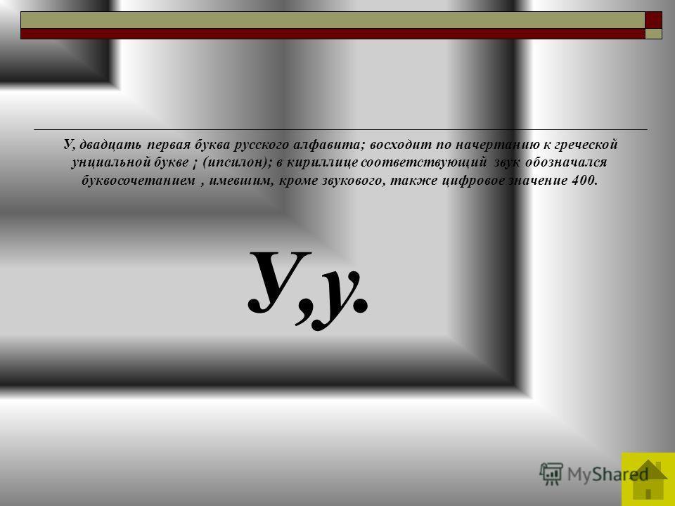 У,у. У, двадцать первая буква русского алфавита; восходит по начертанию к греческой унциальной букве ¡ (ипсилон); в кириллице соответствующий звук обозначался буквосочетанием, имевшим, кроме звукового, также цифровое значение 400.