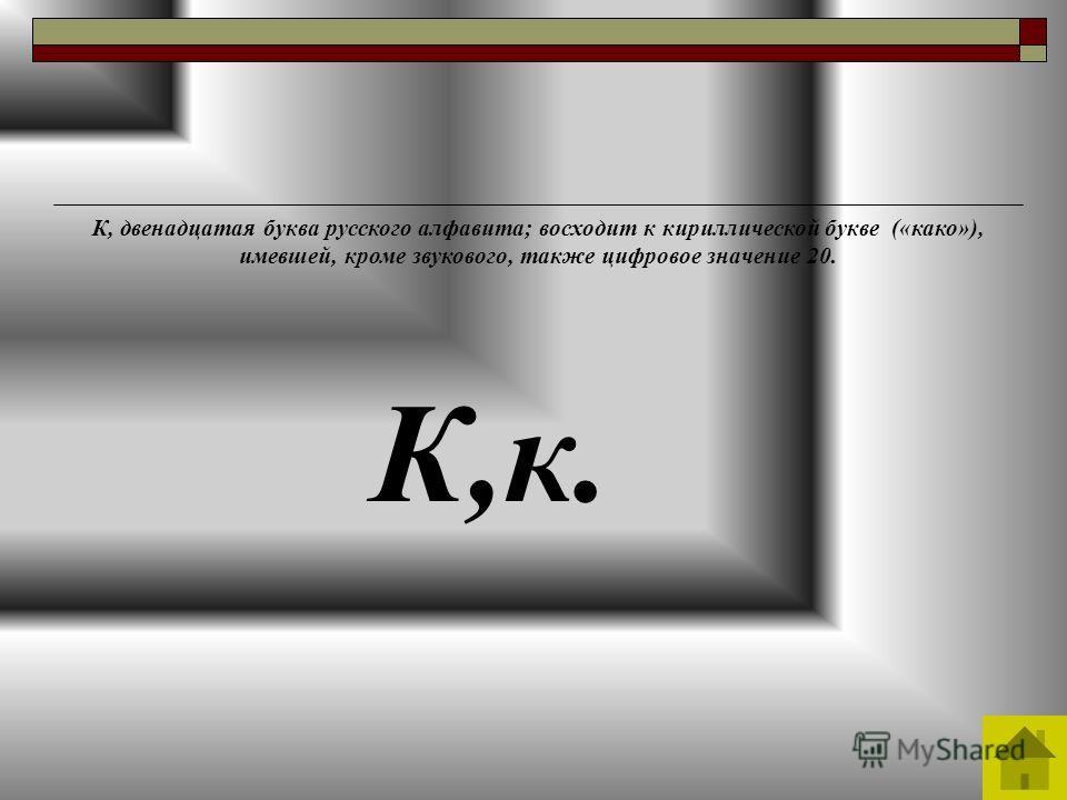 К,к. К, двенадцатая буква русского алфавита; восходит к кириллической букве («како»), имевшей, кроме звукового, также цифровое значение 20.