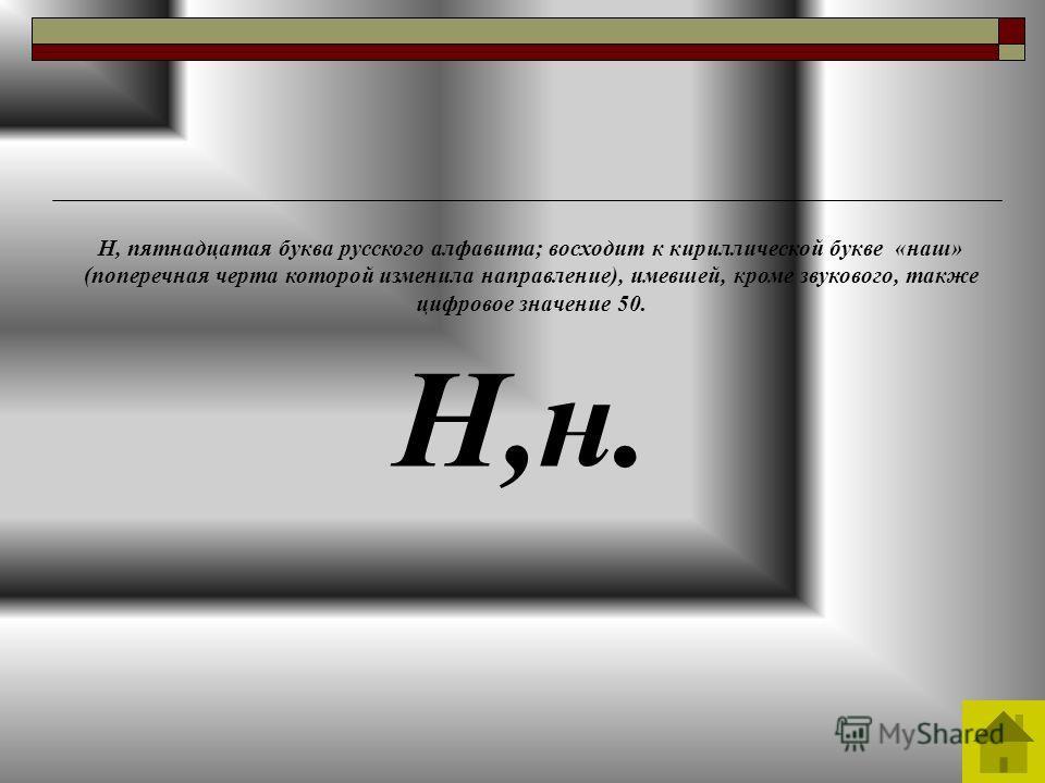 Н,н. Н, пятнадцатая буква русского алфавита; восходит к кириллической букве «наш» (поперечная черта которой изменила направление), имевшей, кроме звукового, также цифровое значение 50.