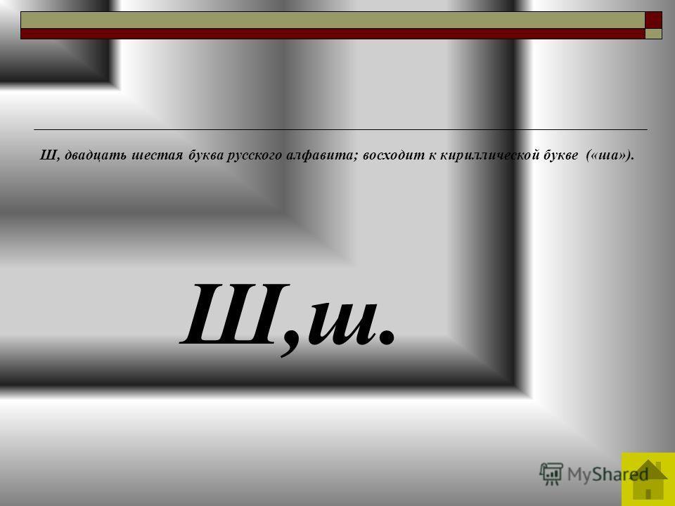 Ш,ш. Ш, двадцать шестая буква русского алфавита; восходит к кириллической букве («ша»).