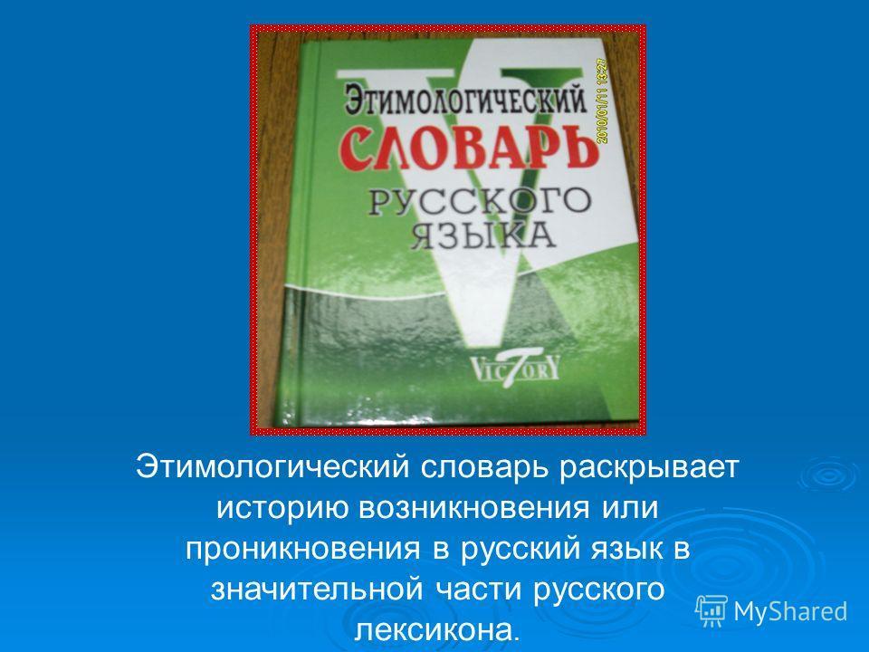 Этимологический словарь раскрывает историю возникновения или проникновения в русский язык в значительной части русского лексикона.