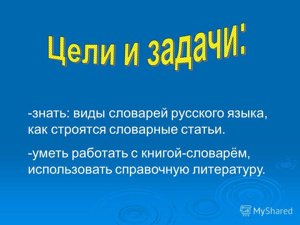 -знать: виды словарей русского языка, как строятся словарные статьи. -уметь работать с книгой-словарём, использовать справочную литературу.
