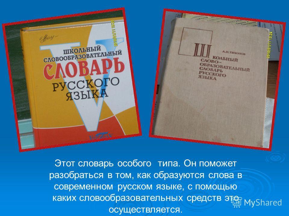Этот словарь особого типа. Он поможет разобраться в том, как образуются слова в современном русском языке, с помощью каких словообразовательных средств это осуществляется.