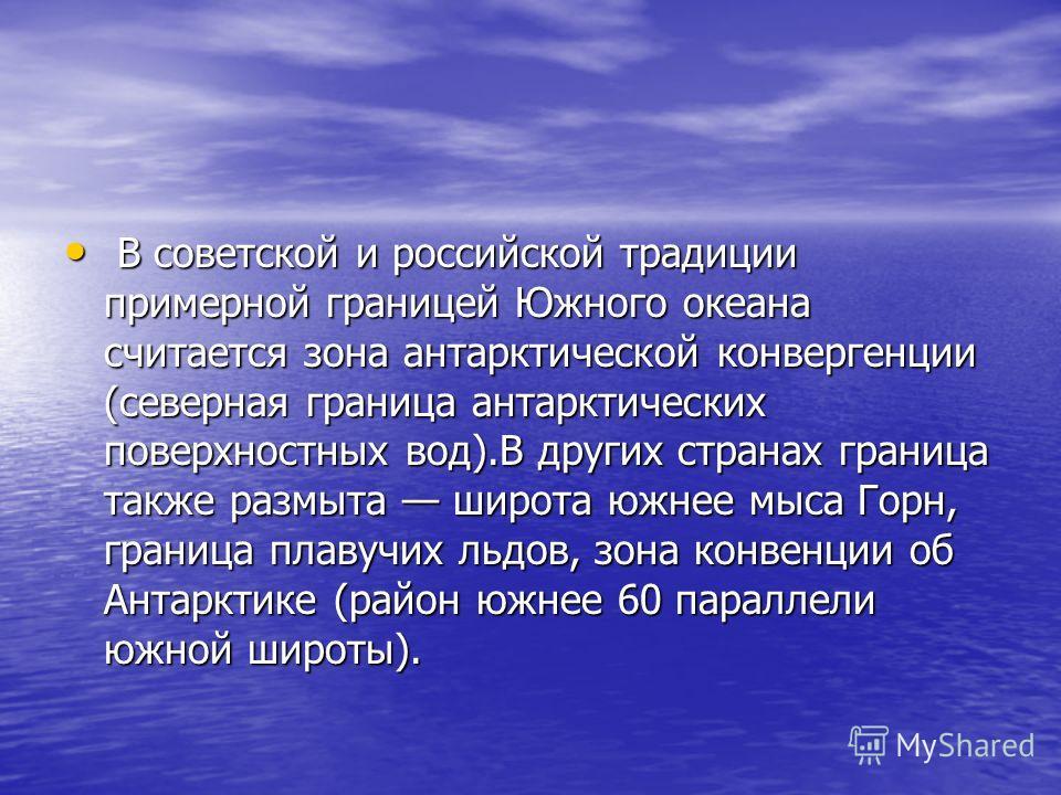 В советской и российской традиции примерной границей Южного океана считается зона антарктической конвергенции (северная граница антарктических поверхностных вод).В других странах граница также размыта широта южнее мыса Горн, граница плавучих льдов, з