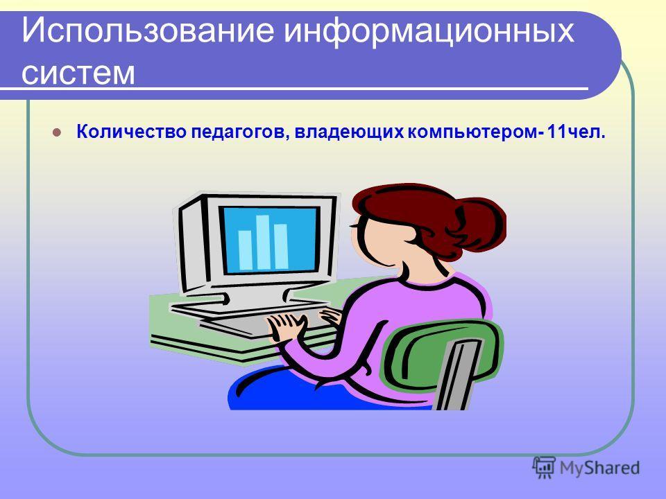 Использование информационных систем Количество педагогов, владеющих компьютером- 11чел.