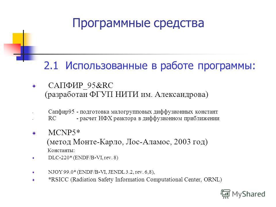 Программные средства 2.1 Использованные в работе программы: САПФИР_95&RC (разработан ФГУП НИТИ им. Александрова) - Сапфир95 - подготовка малогрупповых диффузионных констант - RC - расчет НФХ реактора в диффузионном приближении MCNP5* (метод Монте-Кар