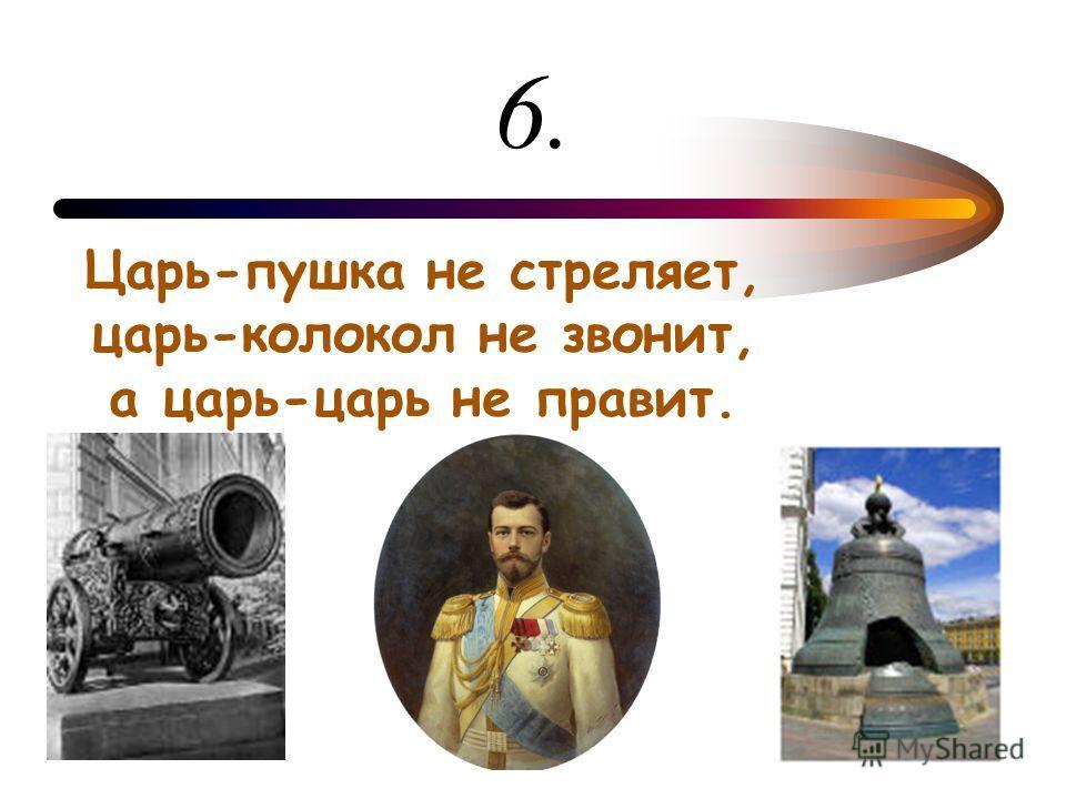 6. Царь-пушка не стреляет, царь-колокол не звонит, а царь-царь не правит.
