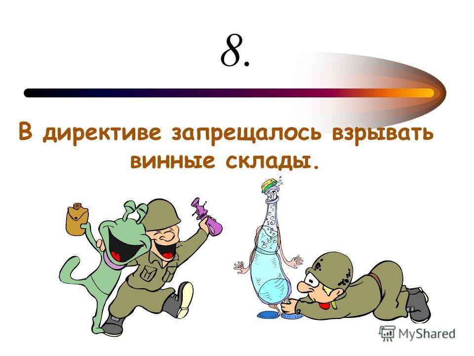 8. В директиве запрещалось взрывать винные склады.