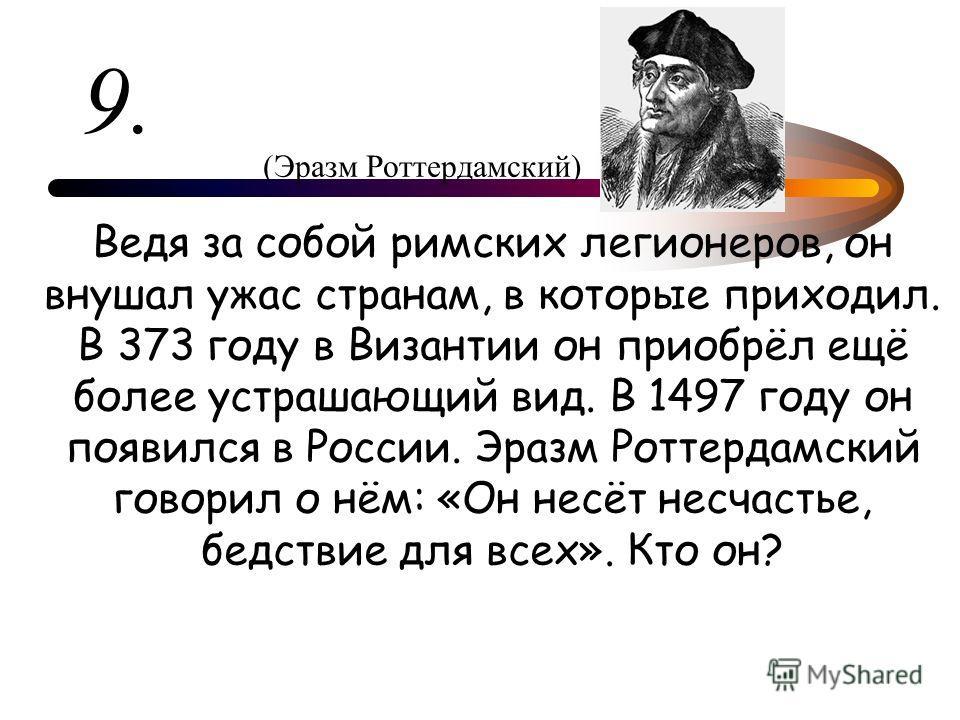 9. Ведя за собой римских легионеров, он внушал ужас странам, в которые приходил. В 373 году в Византии он приобрёл ещё более устрашающий вид. В 1497 году он появился в России. Эразм Роттердамский говорил о нём: «Он несёт несчастье, бедствие для всех»