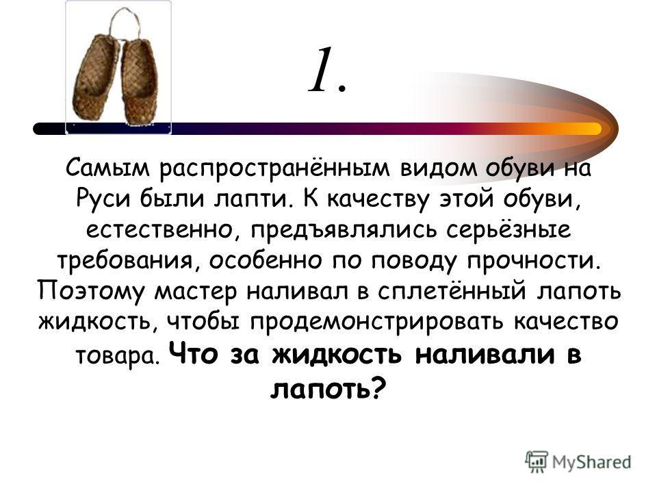 1. Самым распространённым видом обуви на Руси были лапти. К качеству этой обуви, естественно, предъявлялись серьёзные требования, особенно по поводу прочности. Поэтому мастер наливал в сплетённый лапоть жидкость, чтобы продемонстрировать качество тов