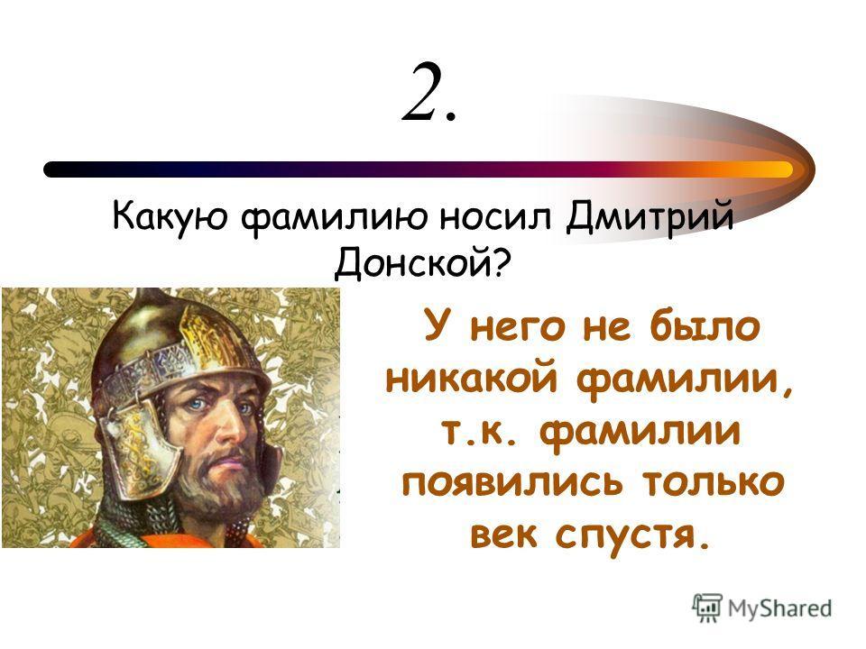 2. Какую фамилию носил Дмитрий Донской? У него не было никакой фамилии, т.к. фамилии появились только век спустя.