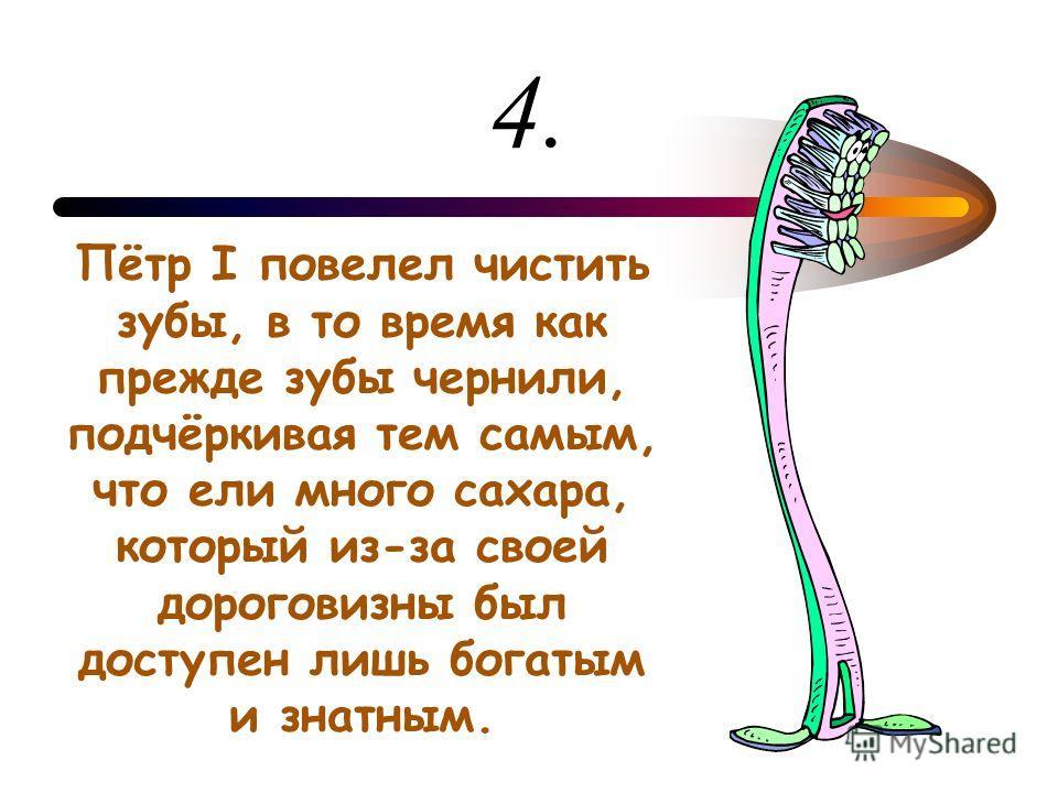 4. Пётр I повелел чистить зубы, в то время как прежде зубы чернили, подчёркивая тем самым, что ели много сахара, который из-за своей дороговизны был доступен лишь богатым и знатным.