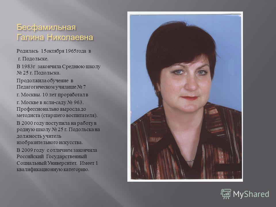Бесфамильная Галина Николаевна Родилась 15 октября 1965 года в г. Подольске. В 1983 г закончила Среднюю школу 25 г. Подольска. Продолжила обучение в Педагогическом училище 7 г. Москвы. 10 лет проработал в г. Москве в ясли - саду 963. Профессионально