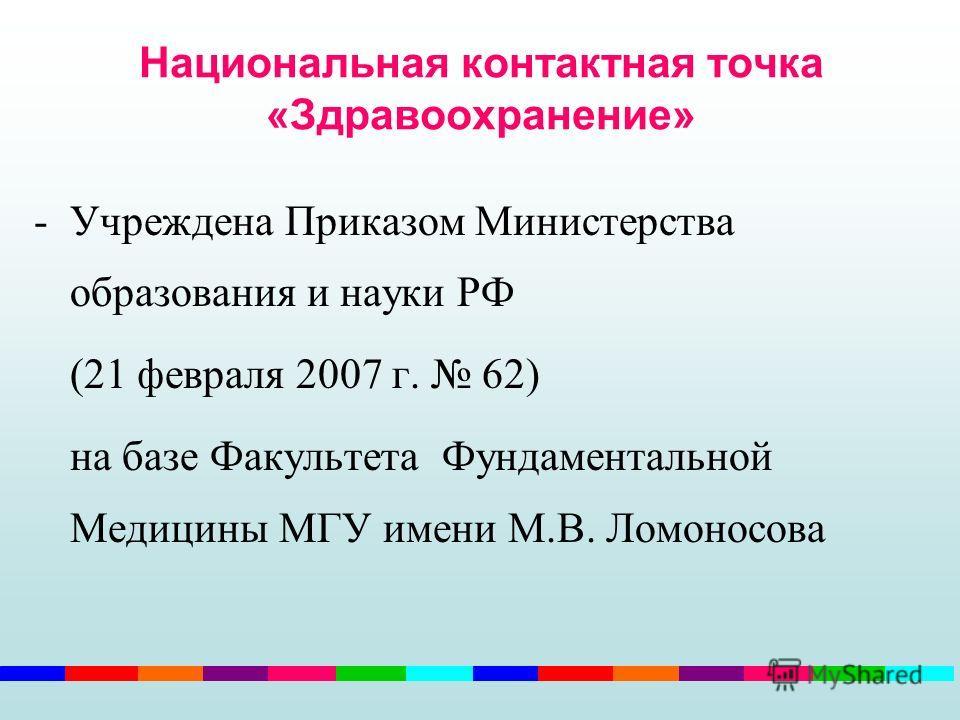 Национальная контактная точка «Здравоохранение» -Учреждена Приказом Министерства образования и науки РФ (21 февраля 2007 г. 62) на базе Факультета Фундаментальной Медицины МГУ имени М.В. Ломоносова