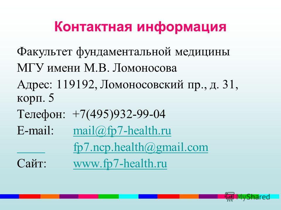 Контактная информация Факультет фундаментальной медицины МГУ имени М.В. Ломоносова Адрес: 119192, Ломоносовский пр., д. 31, корп. 5 Телефон: +7(495)932-99-04 E-mail: mail@fp7-health.rumail@fp7-health.ru fp7.ncp.health@gmail.com Сайт: www.fp7-health.r